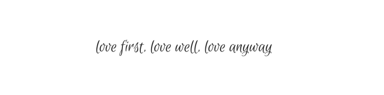 love first, love well, love anyway