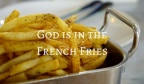 God is in the French Fries