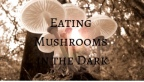 Eating Mushrooms in the Dark