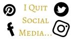 I Quit Social Media…
